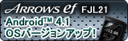 【Android(TM) 4.1 OSバージョンアップ!】 ARROWS ef FJL21
